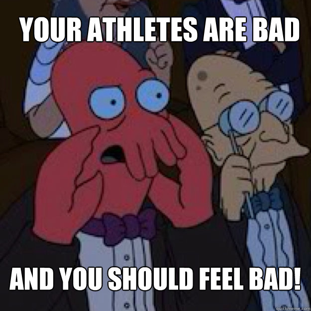 your athletes are bad and you should feel bad - Bad joke Zoidberg
