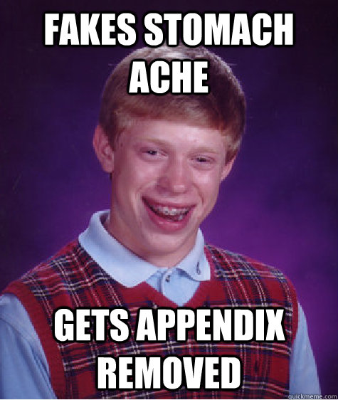fakes stomach ache gets appendix removed - Bad Luck Brian