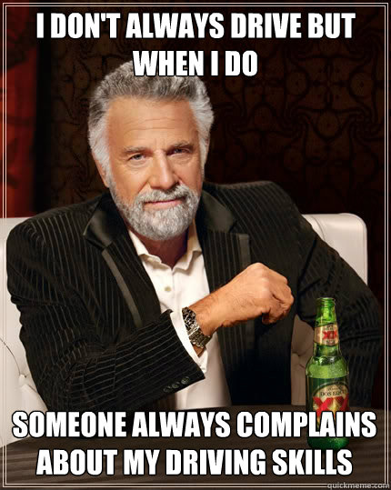 i dont always drive but when i do someone always complains  - The Most Interesting Man In The World