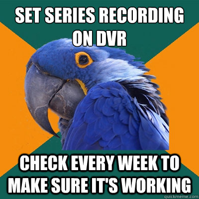 set series recording on dvr check every week to make sure it - Paranoid Parrot