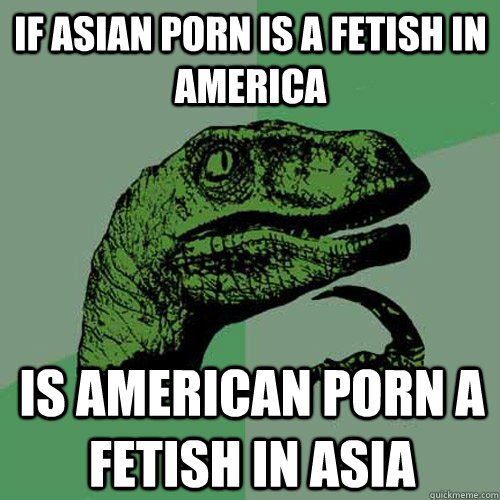 if asian porn is a fetish in america is american porn a feti - Philosoraptor