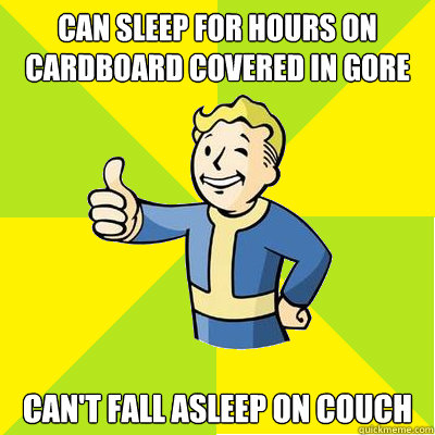can sleep for hours on cardboard covered in gore cant fall  - Fallout new vegas