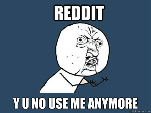 reddit y u no use me anymore - Y U No