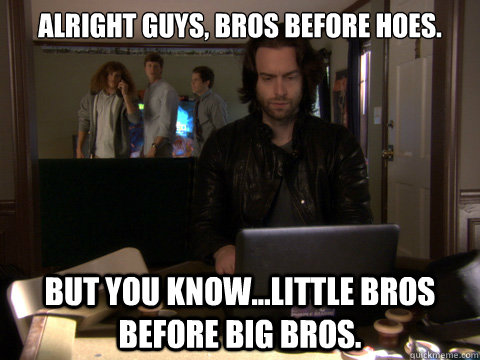 alright guys bros before hoes but you knowlittle bros b - Workaholics Topher