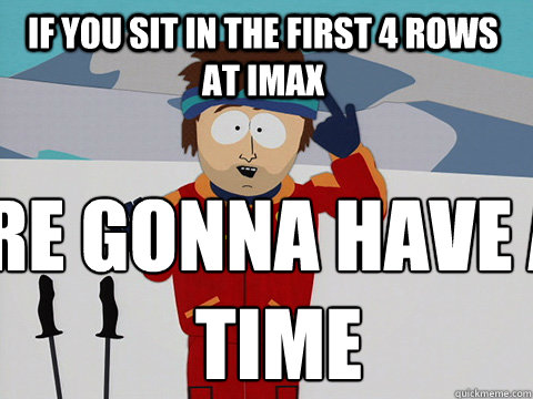 if you sit in the first 4 rows at imax youre gonna have a  - Youre gonna have a bad time