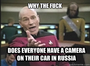why the fuck does everyone have a camera on their car in rus - Annoyed Picard