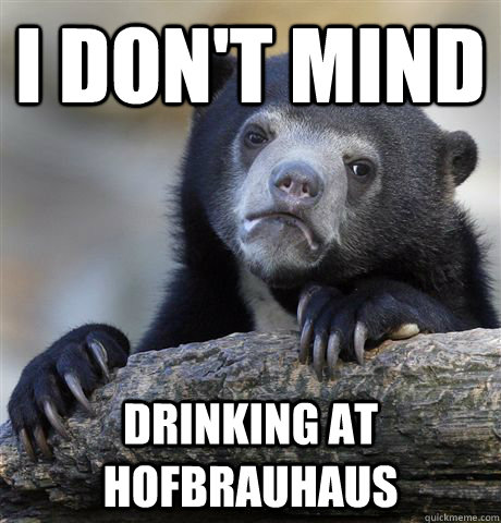 i dont mind drinking at hofbrauhaus - Confession Bear