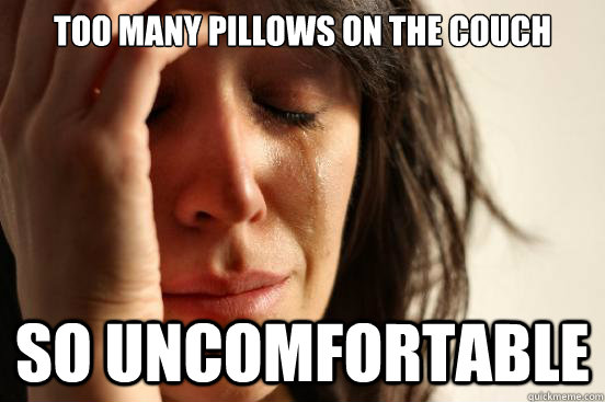 too many pillows on the couch so uncomfortable - First World Problems