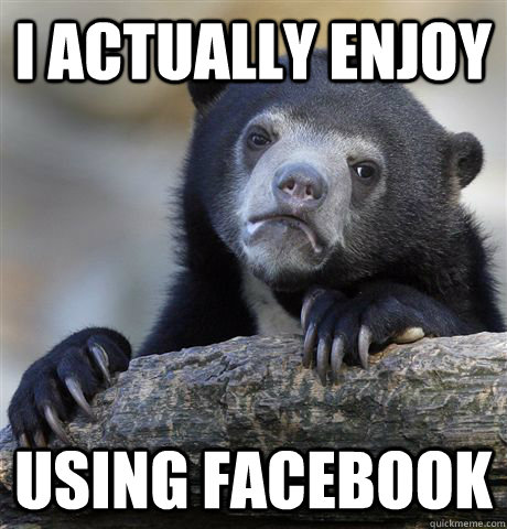 i actually enjoy using facebook - Confession Bear