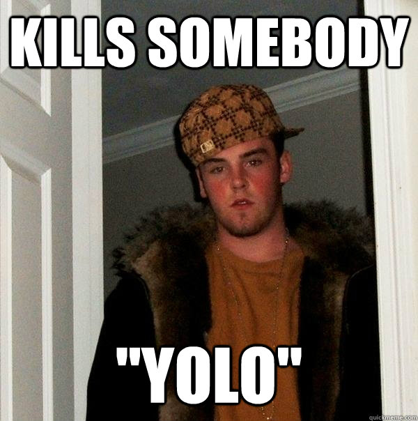 kills somebody yolo - Scumbag Steve