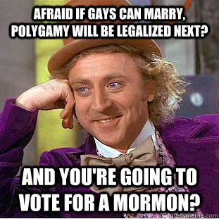 afraid if gays can marry polygamy will be legalized next  - Condescending Wonka