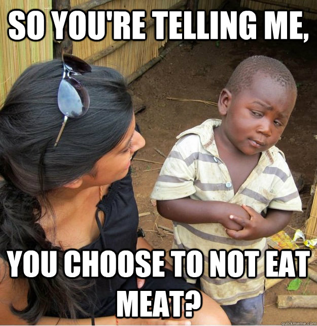 so youre telling me you choose to not eat meat - Skeptical Third World Kid