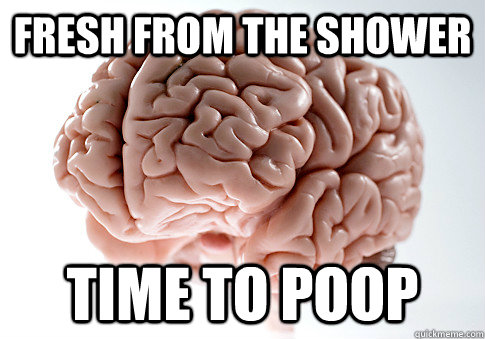 fresh from the shower time to poop - Scumbag Brain