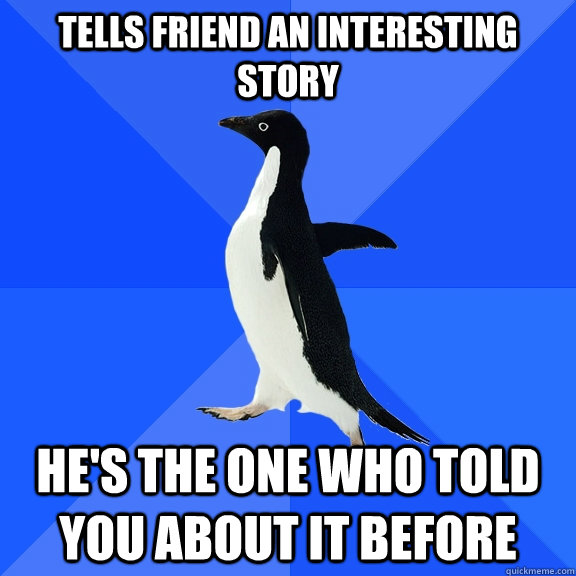 tells friend an interesting story hes the one who told you  - Socially Awkward Penguin