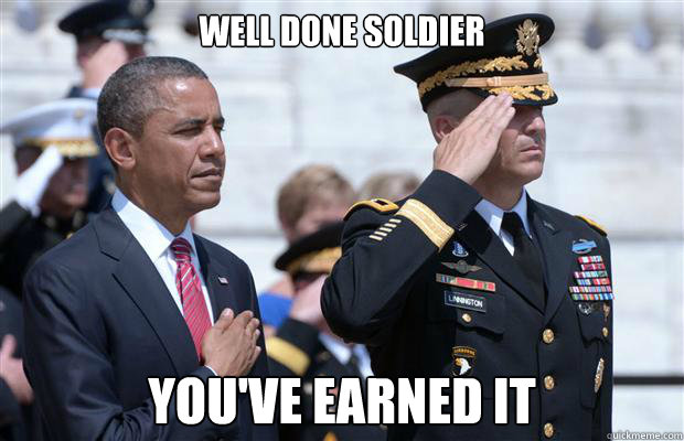 well done soldier youve earned it -