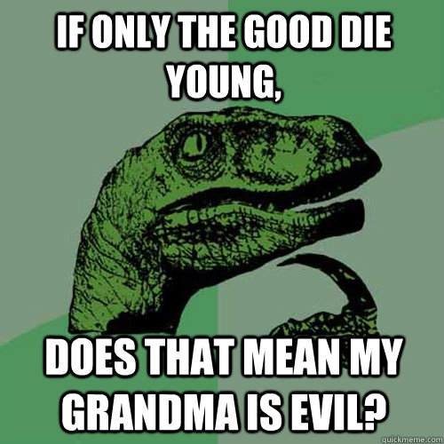 if only the good die young does that mean my grandma is evi - Philosoraptor