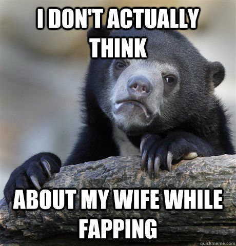 i dont actually think about my wife while fapping - Confession Bear