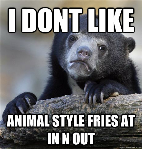 i dont like animal style fries at in n out - Confession Bear