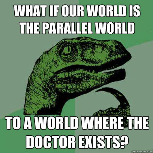 what if our world is the parallel world to a world where the - Philosoraptor