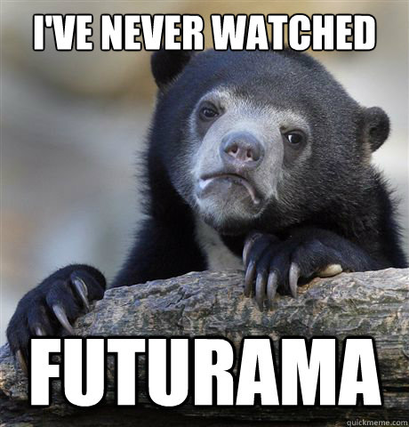 ive never watched futurama - Confession Bear