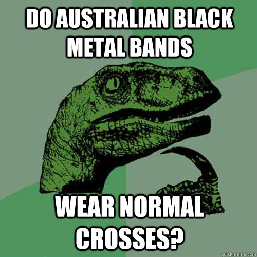 do australian black metal bands wear normal crosses - Philosoraptor