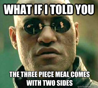 what if i told you the three piece meal comes with two sides - What if I told you