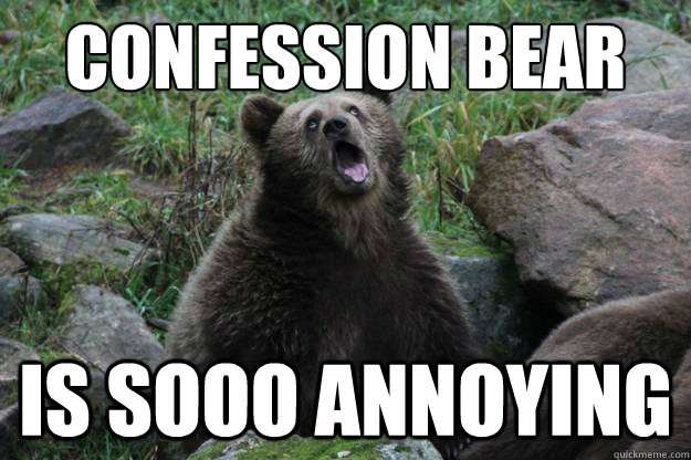 confession bear is sooo annoying -
