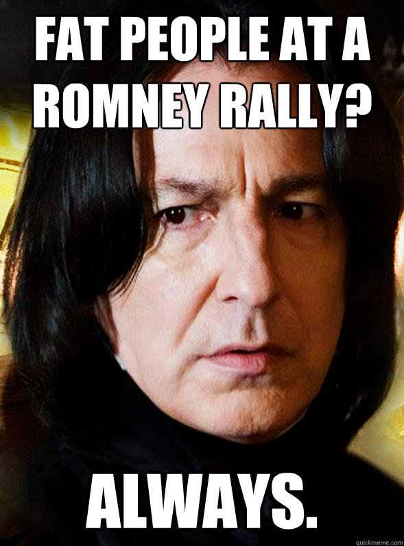 fat people at a romney rally always - Sensitive Snape