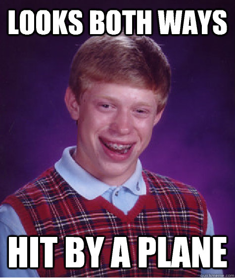 looks both ways hit by a plane - Bad Luck Brian