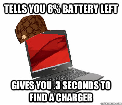 tells you 6 battery left gives you 3 seconds to find a cha - Scumbag Laptop