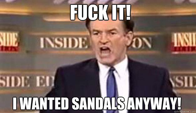 fuck it i wanted sandals anyway  - Fuck It!