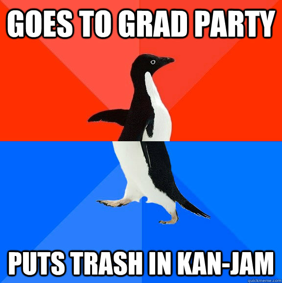 goes to grad party puts trash in kanjam - Socially Awesome Awkward Penguin