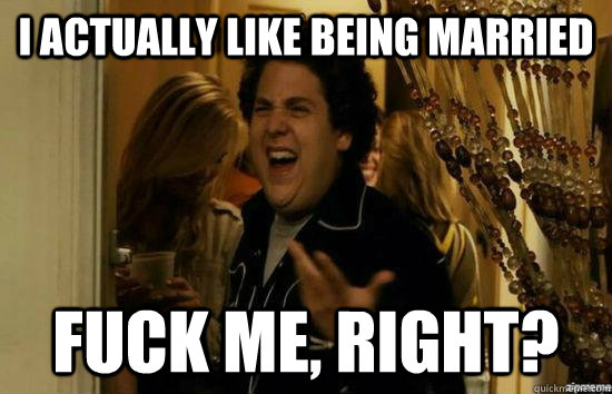 i actually like being married fuck me right - Dont fuck me, right