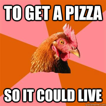 to get a pizza so it could live - Anti-Joke Chicken