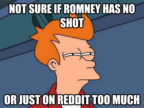 not sure if romney has no shot or just on reddit too much - Futurama Fry