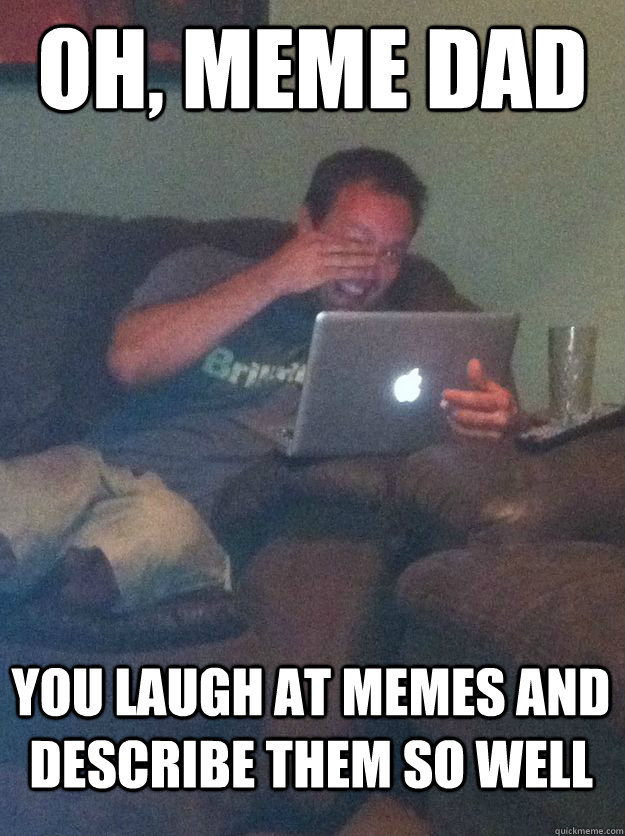 oh meme dad you laugh at memes and describe them so well - MEME DAD