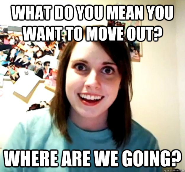 what do you mean you want to move out where are we going - Overly Attached Girlfriend
