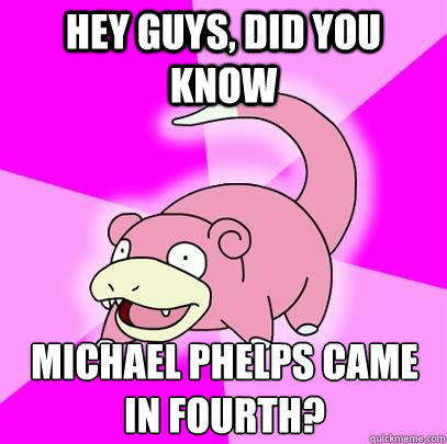 hey guys did you know michael phelps came in fourth  - Slowpoke
