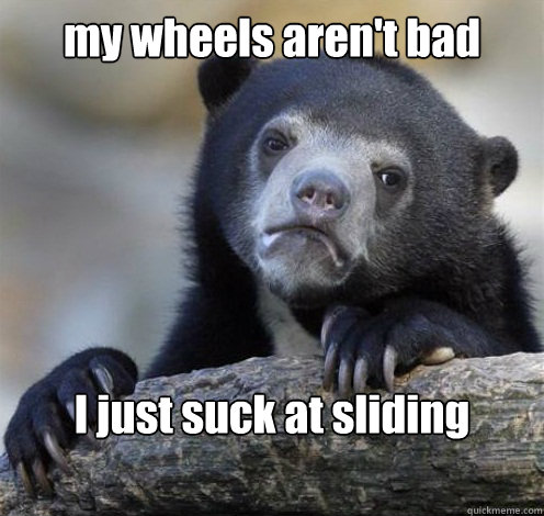 my wheels arent bad i just suck at sliding - Confession Bear Eating