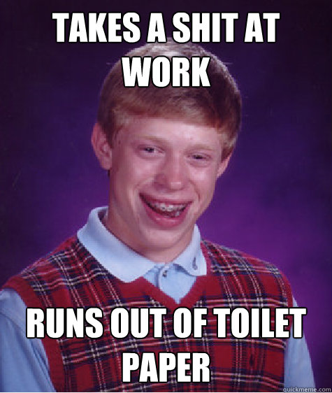 takes a shit at work runs out of toilet paper - Bad Luck Brian