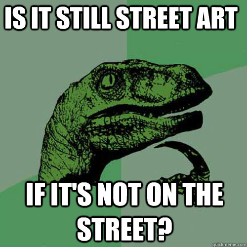 is it still street art if its not on the street - Philosoraptor
