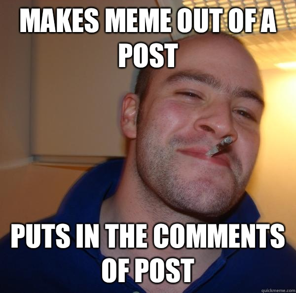Makes meme out of a post Puts in the comments of post - Good Guy Greg