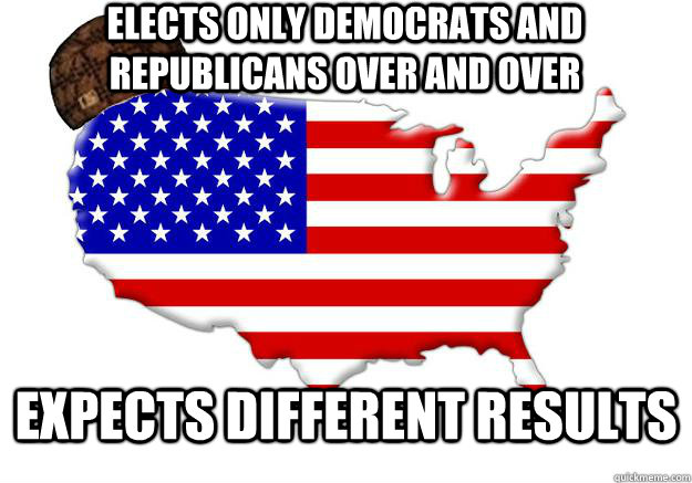 elects only democrats and republicans over and over expects  - Scumbag america