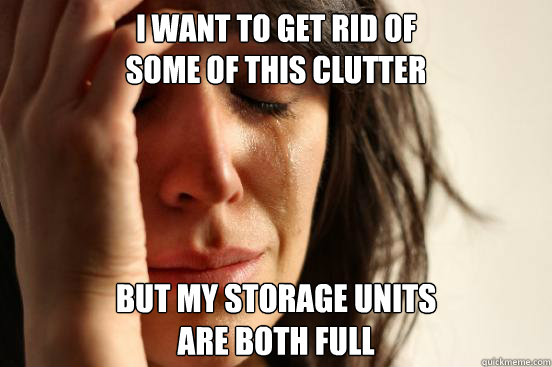 i want to get rid of some of this clutter but my storage uni - First World Problems