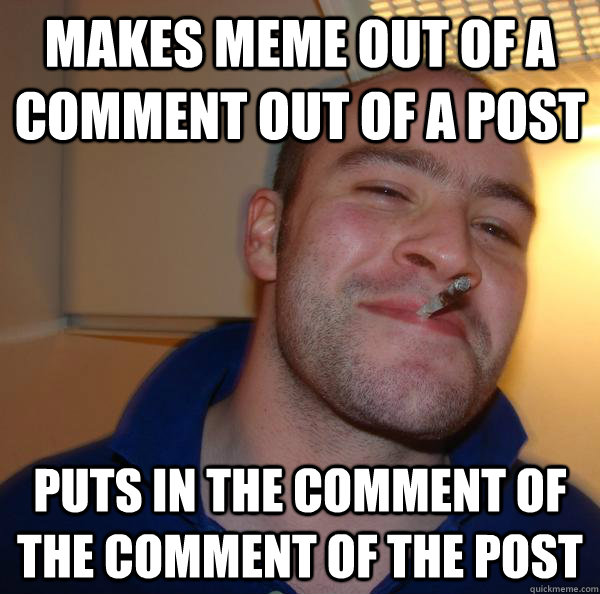 makes meme out of a comment out of a post puts in the commen - Good Guy Greg