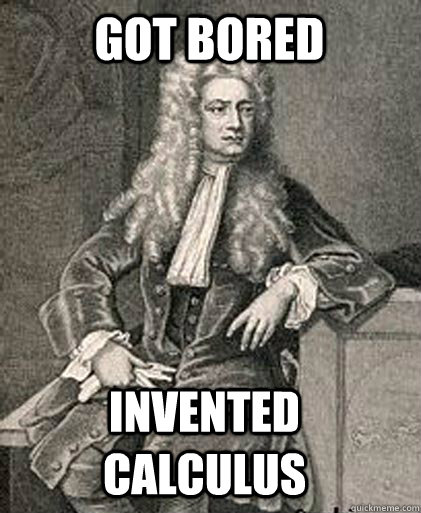got bored invented calculus  -