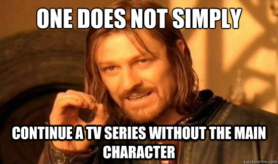 one does not simply continue a tv series without the main ch - Boromir