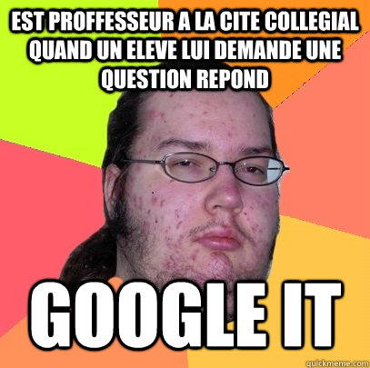 est proffesseur a la cite collegial quand un eleve lui deman - Butthurt Dweller