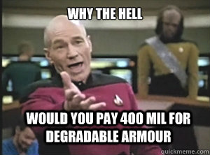 why the hell would you pay 400 mil for degradable armour - Annoyed Picard