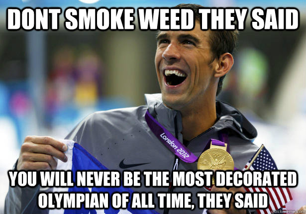 dont smoke weed they said you will never be the most decorat - unmotivating motivating phelps